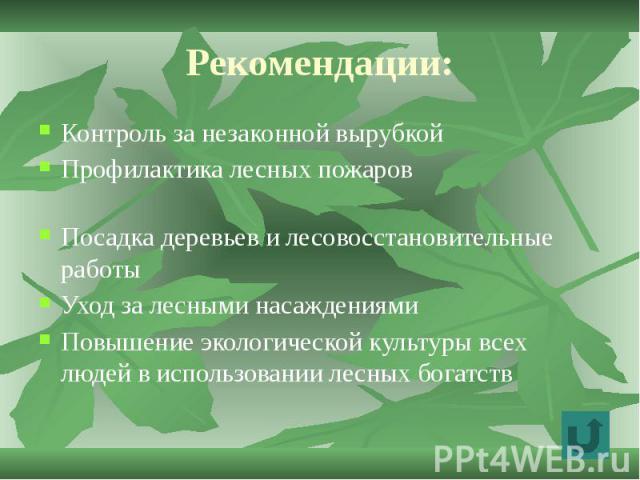 Рекомендации: Контроль за незаконной вырубкой Профилактика лесных пожаров Посадка деревьев и лесовосстановительные работы Уход за лесными насаждениями Повышение экологической культуры всех людей в использовании лесных богатств