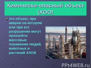 Химически-опасный объект (ХОО) это объект, при аварии на котором или при его раз