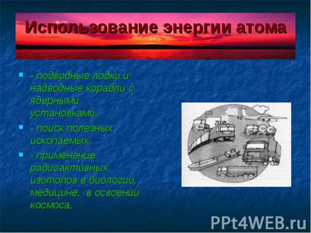 Использование энергии атома - подводные лодки и надводные корабли с ядерными установками, - поиск полезных ископаемых, - применение радиоактивных изотопов в биологии, медицине, в освоении космоса.