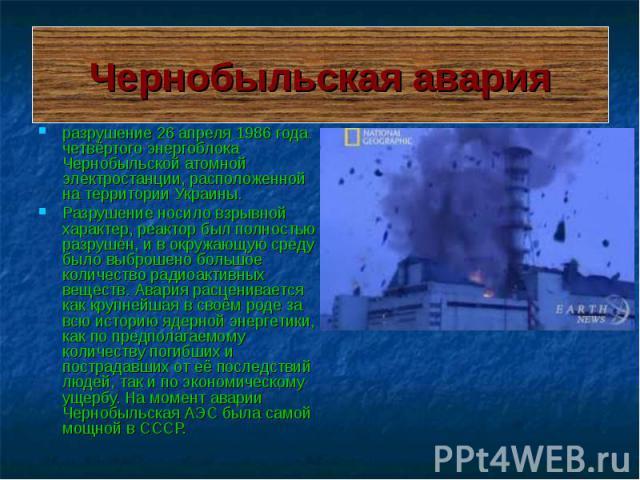 Чернобыльская авария разрушение 26 апреля 1986 года четвёртого энергоблока Чернобыльской атомной электростанции, расположенной на территории Украины. Разрушение носило взрывной характер, реактор был полностью разрушен, и в окружающую среду было выбр…