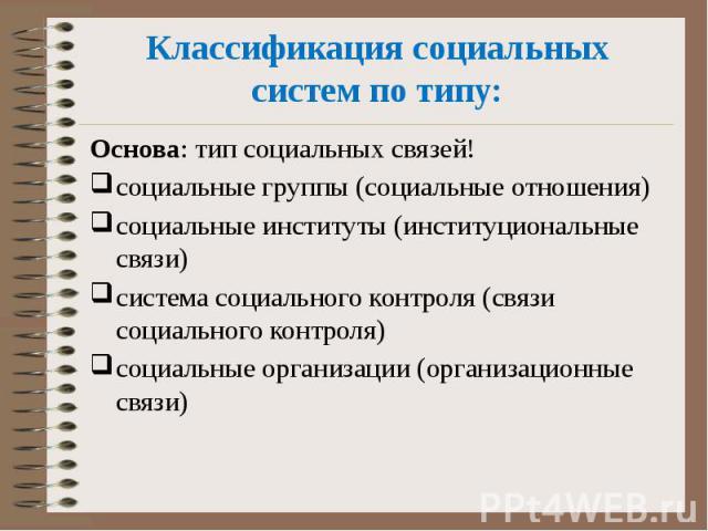 Классификация социальных систем по типу: Основа: тип социальных связей! социальные группы (социальные отношения) социальные институты (институциональные связи) система социального контроля (связи социального контроля) социальные организации (организ…