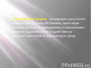 - Последствия аварии- возникшая в результате аварии радиационная обс