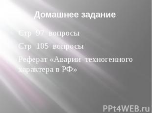 Домашнее задание Стр 97 вопросы Стр 105 вопросы Реферат «Аварии техногенного хар