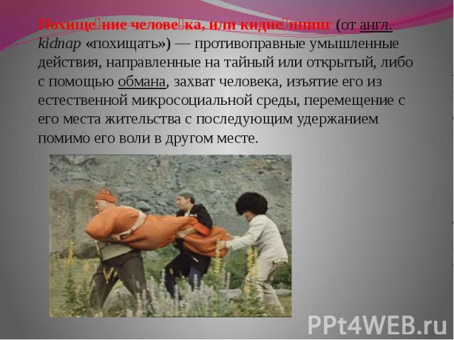 Похище ние челове ка, или кидне ппинг (от англ. kidnap «похищать») — противоправные умышленные действия, направленные на тайный или открытый, либо с помощью обмана, захват человека, изъятие его из естественной микросоциальной среды, перемещение с ег…