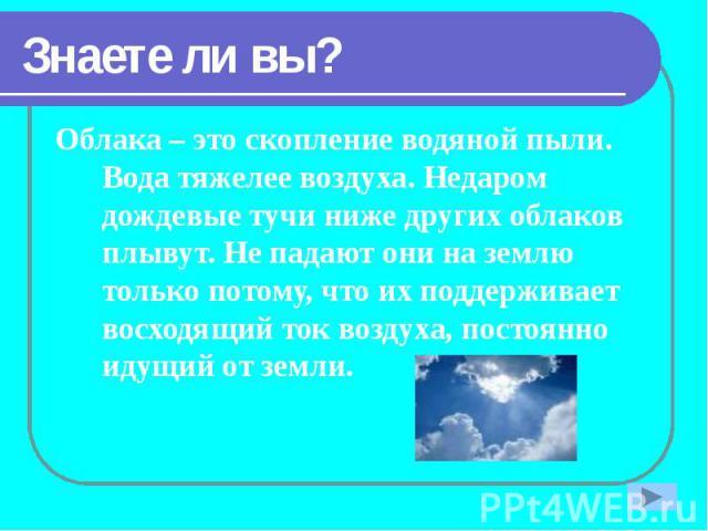 Знаете ли вы? Облака – это скопление водяной пыли. Вода тяжелее воздуха. Недаром дождевые тучи ниже других облаков плывут. Не падают они на землю только потому, что их поддерживает восходящий ток воздуха, постоянно идущий от земли.