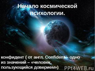 Начало космической психологии. конфидент ( от англ. Confident – одно из значений