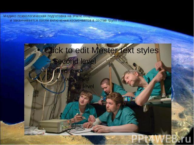Медико-психологическая подготовка на этапе общекосмической подготовки начинается с первичного отбора и заканчивается после включения космонавтов в состав групп подготовки их к космическим полетам.