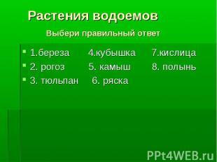 1.береза 4.кубышка 7.кислица 1.береза 4.кубышка 7.кислица 2. рогоз 5. камыш 8. п