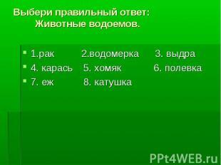 1.рак 2.водомерка 3. выдра 1.рак 2.водомерка 3. выдра 4. карась 5. хомяк 6. поле