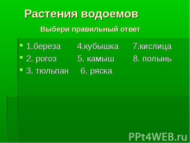 1.береза 4.кубышка 7.кислица 1.береза 4.кубышка 7.кислица 2. рогоз 5. камыш 8. полынь 3. тюльпан 6. ряска