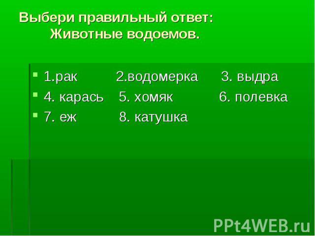 1.рак 2.водомерка 3. выдра 1.рак 2.водомерка 3. выдра 4. карась 5. хомяк 6. полевка 7. еж 8. катушка