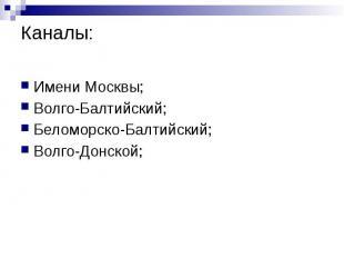 Каналы: Имени Москвы; Волго-Балтийский; Беломорско-Балтийский; Волго-Донской;