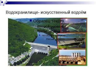 Водохранилище- искусственный водоём