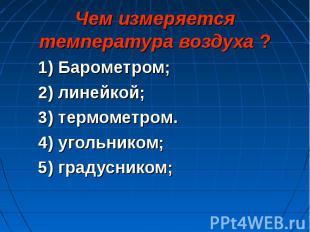 1) Барометром; 1) Барометром; 2) линейкой; 3) термометром. 4) угольником; 5) гра