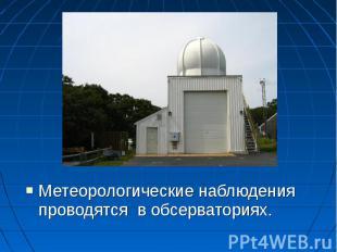 Метеорологические наблюдения проводятся в обсерваториях. Метеорологические наблю