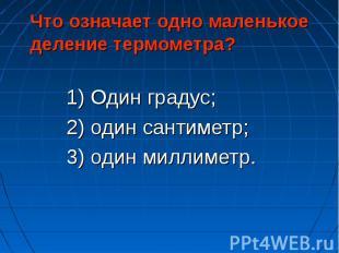 1) Один градус; 1) Один градус; 2) один сантиметр; 3) один миллиметр.