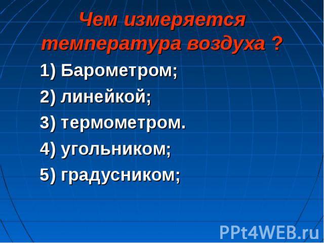 1) Барометром; 1) Барометром; 2) линейкой; 3) термометром. 4) угольником; 5) градусником;