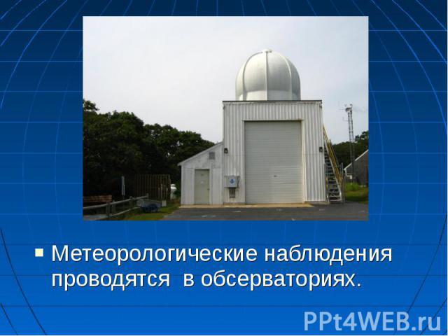 Метеорологические наблюдения проводятся в обсерваториях. Метеорологические наблюдения проводятся в обсерваториях.