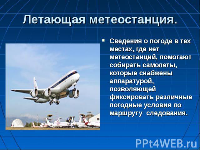 Сведения о погоде в тех местах, где нет метеостанций, помогают собирать самолеты, которые снабжены аппаратурой, позволяющей фиксировать различные погодные условия по маршруту следования. Сведения о погоде в тех местах, где нет метеостанций, помогают…