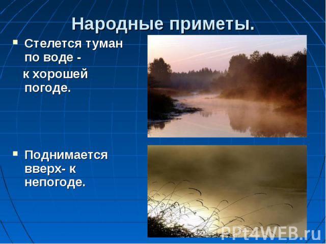 Стелется туман по воде - Стелется туман по воде - к хорошей погоде. Поднимается вверх- к непогоде.