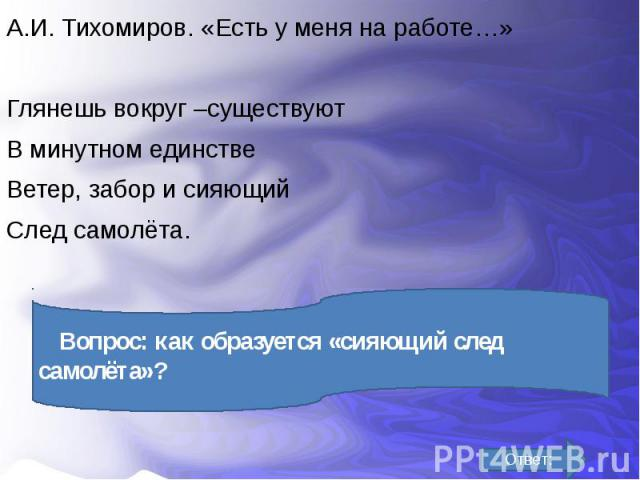 А.И. Тихомиров. «Есть у меня на работе…» А.И. Тихомиров. «Есть у меня на работе…» Глянешь вокруг –существуют В минутном единстве Ветер, забор и сияющий След самолёта.