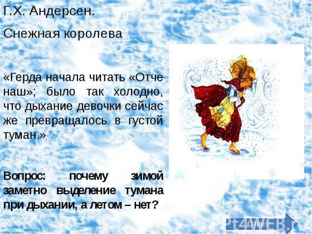 Г.Х. Андерсен. Г.Х. Андерсен. Снежная королева «Герда начала читать «Отче наш»; было так холодно, что дыхание девочки сейчас же превращалось в густой туман.» Вопрос: почему зимой заметно выделение тумана при дыхании, а летом – нет?