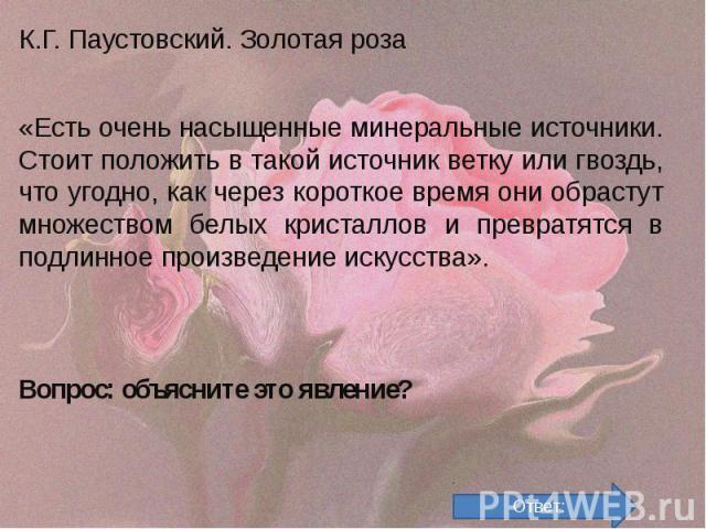 К.Г. Паустовский. Золотая роза К.Г. Паустовский. Золотая роза «Есть очень насыщенные минеральные источники. Стоит положить в такой источник ветку или гвоздь, что угодно, как через короткое время они обрастут множеством белых кристаллов и превратятся…