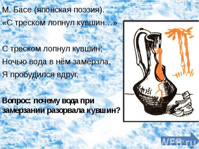 М. Басе (японская поэзия). М. Басе (японская поэзия). «С треском лопнул кувшин…» С треском лопнул кувшин; Ночью вода в нём замёрзла, Я пробудился вдруг. Вопрос: почему вода при замерзании разорвала кувшин?