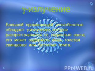 -излучение Большой проникающей способностью обладает -излучение, которое распрос