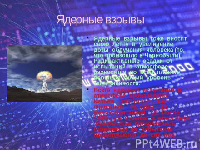 Ядерные взрывы Ядерные взрывы тоже вносят свою лепту в увеличение дозы облучения человека (то, что произошло в Чернобыли). Радиоактивные осадки от испытаний в атмосфере разносятся по всей планете, повышая общий уровень загрязненности. Всего ядерных …