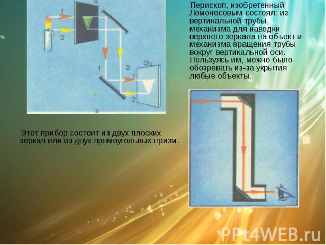 Перископ Перископ, изобретенный Ломоносовым состоял: из вертикальной трубы, механизма для наводки верхнего зеркала на объект и механизма вращения трубы вокруг вертикальной оси. Пользуясь им, можно было обозревать из-за укрытия любые объекты.