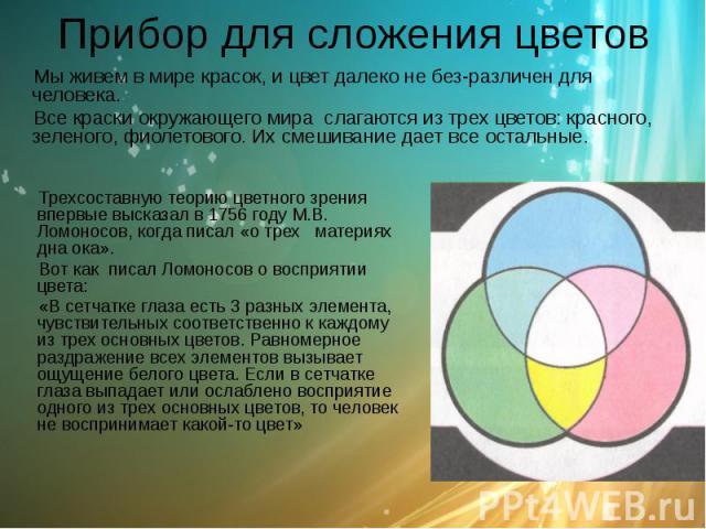 Прибор для сложения цветов Мы живем в мире красок, и цвет далеко не безразличен для человека. Все краски окружающего мира слагаются из трех цветов: красного, зеленого, фиолетового. Их смешивание дает все остальные.