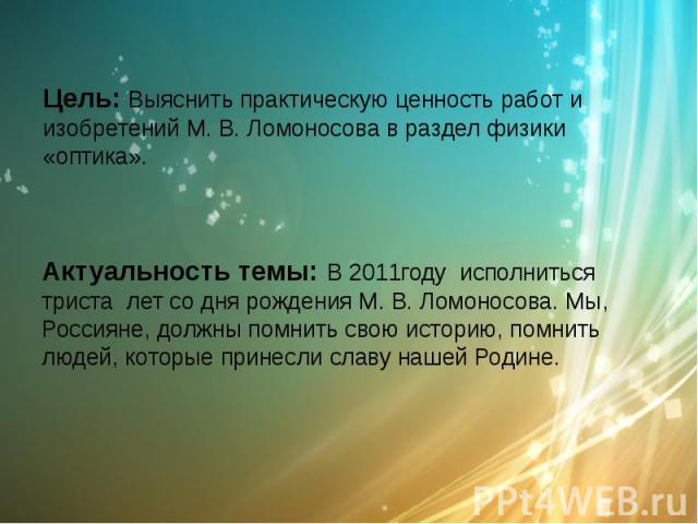 Цель: Выяснить практическую ценность работ и изобретений М. В. Ломоносова в раздел физики «оптика». Актуальность темы: В 2011году исполниться триста лет со дня рождения М. В. Ломоносова. Мы, Россияне, должны помнить свою историю, помнить людей, кото…
