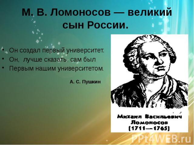 М. В. Ломоносов — великий сын России. Он создал первый университет. Он, лучше сказать, сам был Первым нашим университетом. А. С. Пушкин