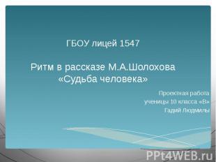 ГБОУ лицей 1547 Ритм в рассказе М.А.Шолохова «Судьба человека» Проектная работа