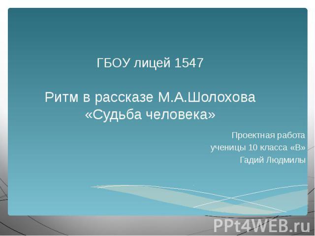 ГБОУ лицей 1547 Ритм в рассказе М.А.Шолохова «Судьба человека» Проектная работа ученицы 10 класса «В» Гадий Людмилы