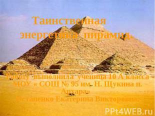 Таинственная энергетика пирамид. Работу выполнила ученица 10 А класса МОУ « СОШ