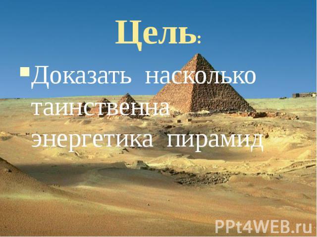 Цель: Доказать насколько таинственна энергетика пирамид
