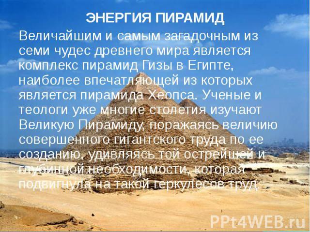 ЭНЕРГИЯ ПИРАМИД ЭНЕРГИЯ ПИРАМИД Величайшим и самым загадочным из семи чудес древнего мира является комплекс пирамид Гизы в Египте, наиболее впечатляющей из которых является пирамида Хеопса. Ученые и теологи уже многие столетия изучают Великую Пирами…