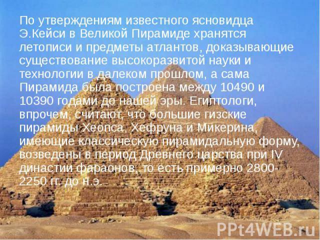 По утверждениям известного ясновидца Э.Кейси в Великой Пирамиде хранятся летописи и предметы атлантов, доказывающие существование высокоразвитой науки и технологии в далеком прошлом, а сама Пирамида была построена между 10490 и 10390 годами до нашей…
