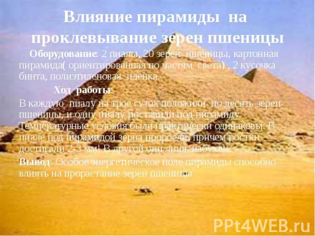 Влияние пирамиды на проклевывание зерен пшеницы Оборудование: 2 пиалы, 20 зерен пшеницы, картонная пирамида( ориентированная по частям света) , 2 кусочка бинта, полиэтиленовая пленка. Ход работы: В каждую пиалу на трое суток положили по десять зерен…