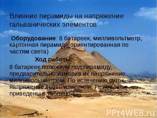 Влияние пирамиды на напряжение гальванических элементов Оборудование: 8 батареек, милливольтметр, картонная пирамида(ориентированная по частям света) Ход работы: 8 батареек положили под пирамиду, предварительно измерив их напряжение милливольтметром…