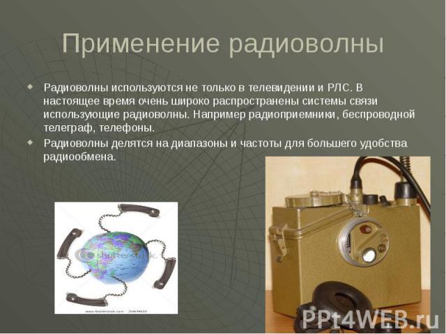 Применение радиоволны Радиоволны используются не только в телевидении и РЛС. В настоящее время очень широко распространены системы связи использующие радиоволны. Например радиоприемники, беспроводной телеграф, телефоны. Радиоволны делятся на диапазо…