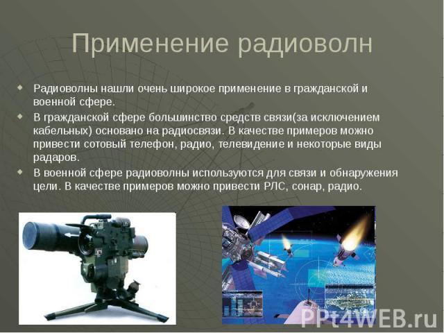 Применение радиоволн Радиоволны нашли очень широкое применение в гражданской и военной сфере. В гражданской сфере большинство средств связи(за исключением кабельных) основано на радиосвязи. В качестве примеров можно привести сотовый телефон, радио, …