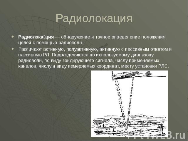 Радиолокация Радиолока ция— обнаружение и точное определение положения целей с помощью радиоволн. Различают активную, полуактивную, активную с пассивным ответом и пассивную РЛ. Подразделяются по используемому диапазону радиоволн, по виду зонди…
