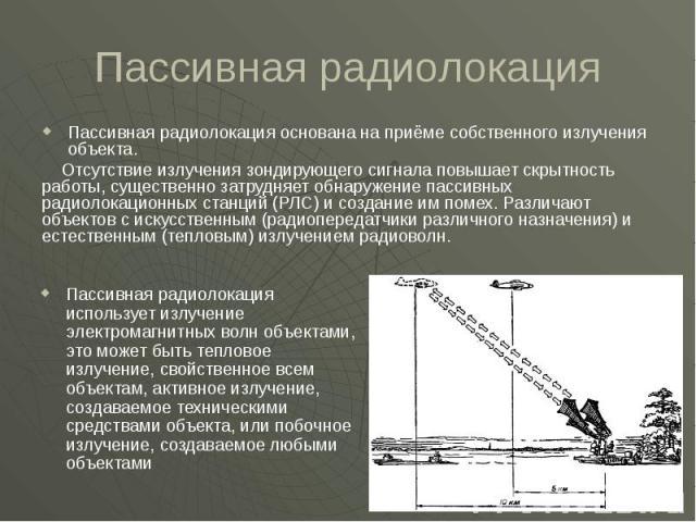 Пассивная радиолокация Пассивная радиолокация основана на приёме собственного излучения объекта. Отсутствие излучения зондирующего сигнала повышает скрытность работы, существенно затрудняет обнаружение пассивных радиолокационных станций (РЛС) и созд…