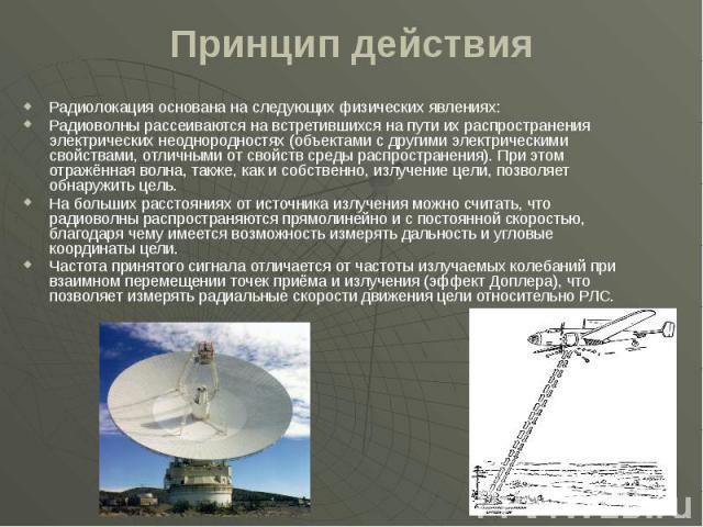 Принцип действия Радиолокация основана на следующих физических явлениях: Радиоволны рассеиваются на встретившихся на пути их распространения электрических неоднородностях (объектами с другими электрическими свойствами, отличными от свойств среды рас…