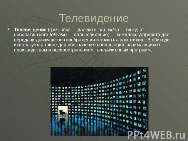 Телевидение Телеви дение (греч. τήλε— далеко и лат.video— вижу; от новолатинского televisio— дальновидение)— комплекс устройств для передачи движущегося изображения и звука на расстояние. В обиходе используется также дл…