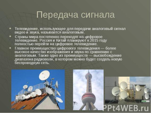 Передача сигнала Телевидение, использующее для передачи аналоговый сигнал видео и звука, называется аналоговым. Страны мира постепенно переходят на цифровое телевидение. Россия и Китай планируют к 2015 году полностью перейти на цифровое телевидение.…