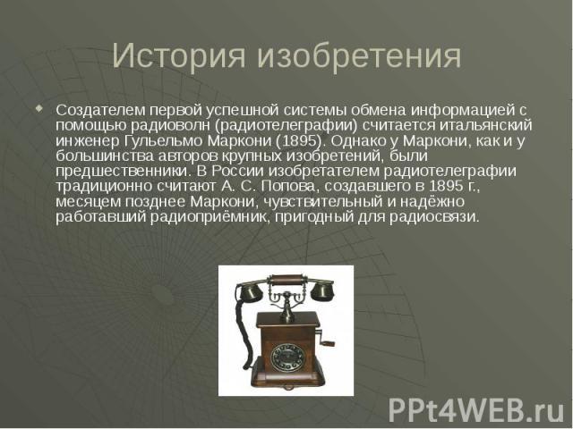 История изобретения Создателем первой успешной системы обмена информацией с помощью радиоволн (радиотелеграфии) считается итальянский инженер Гульельмо Маркони (1895). Однако у Маркони, как и у большинства авторов крупных изобретений, были предшеств…